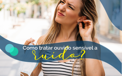 Ouvido sensível a ruído: como tratar?